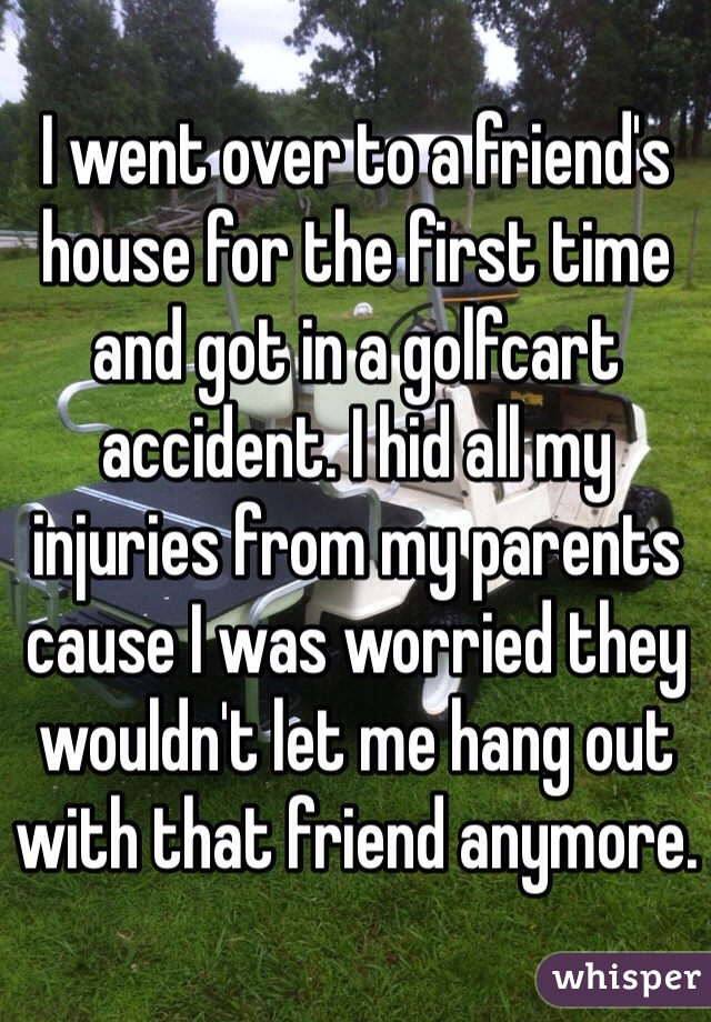 I went over to a friend's house for the first time and got in a golfcart accident. I hid all my injuries from my parents cause I was worried they wouldn't let me hang out with that friend anymore.