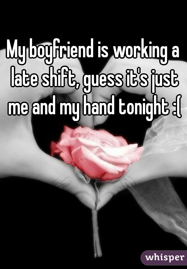My boyfriend is working a late shift, guess it's just me and my hand tonight :(