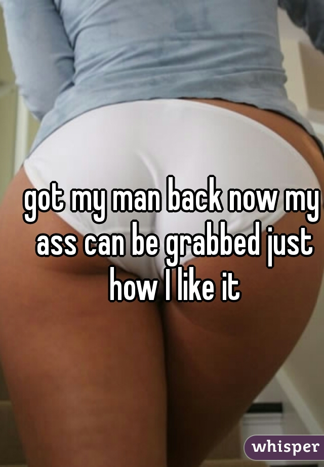got my man back now my ass can be grabbed just how I like it