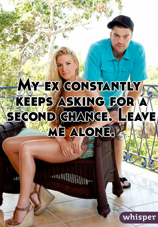 My ex constantly keeps asking for a second chance. Leave me alone.