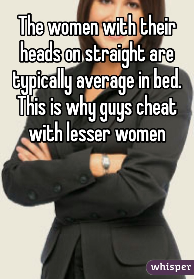The women with their heads on straight are typically average in bed. This is why guys cheat with lesser women
