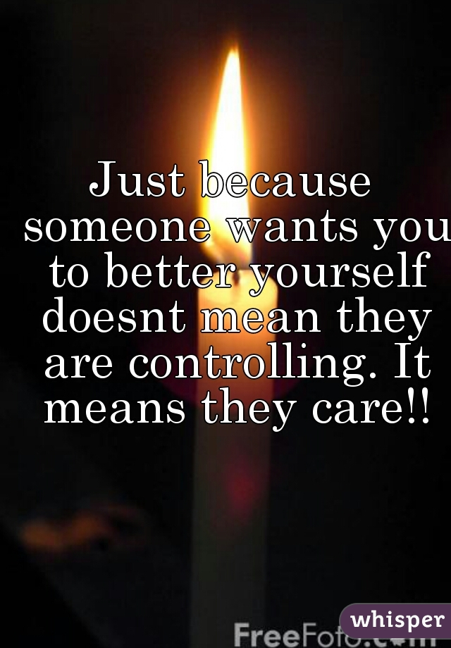 Just because someone wants you to better yourself doesnt mean they are controlling. It means they care!!