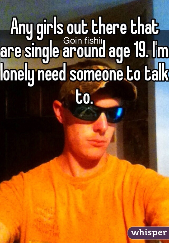 Any girls out there that are single around age 19. I'm lonely need someone to talk to.