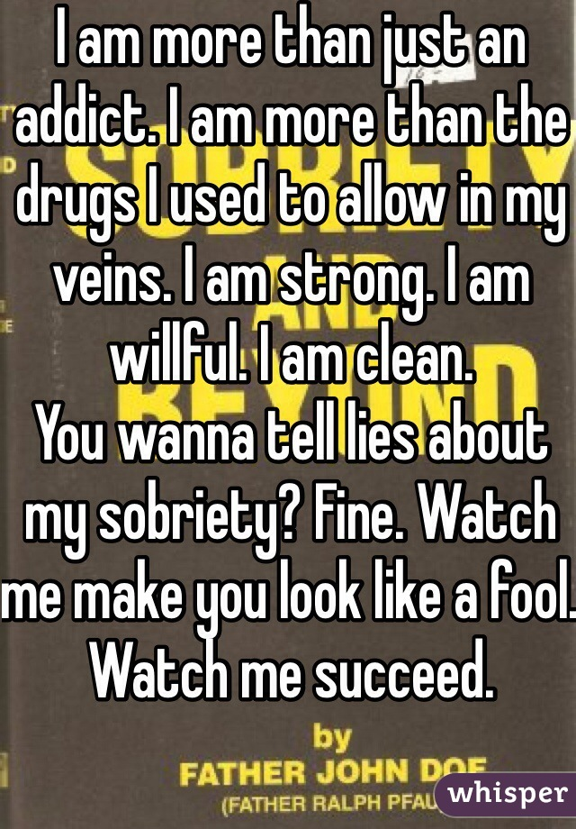 I am more than just an addict. I am more than the drugs I used to allow in my veins. I am strong. I am willful. I am clean. You wanna tell lies about my sobriety? Fine. Watch me make you look like a fool.  Watch me succeed.