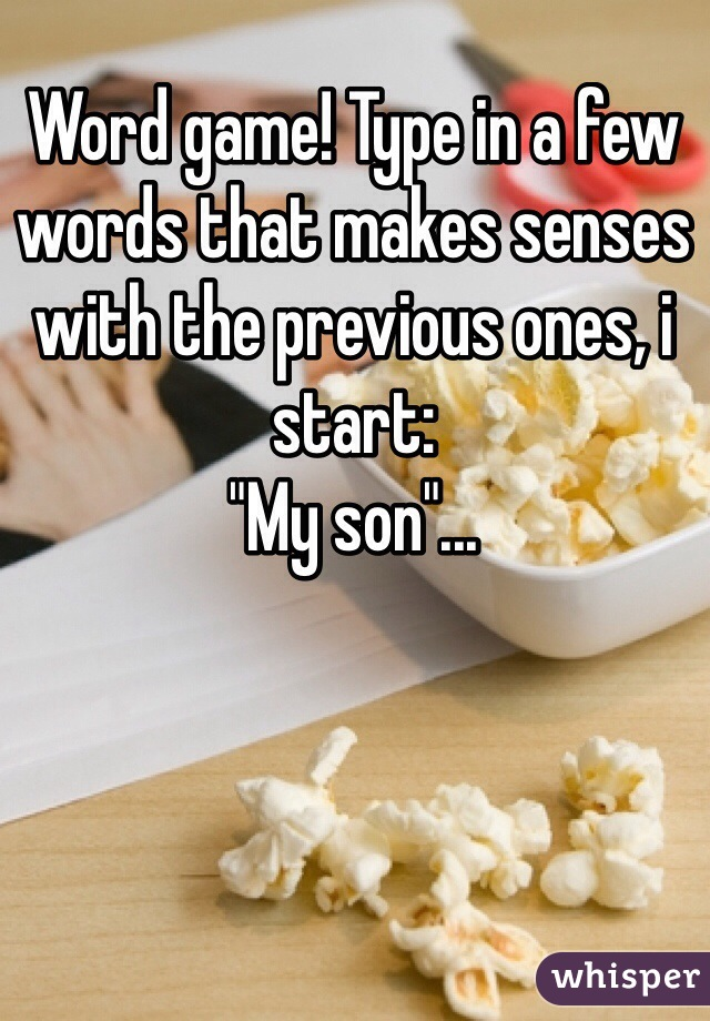 """Word game! Type in a few words that makes senses with the previous ones, i start: """"My son""""..."""