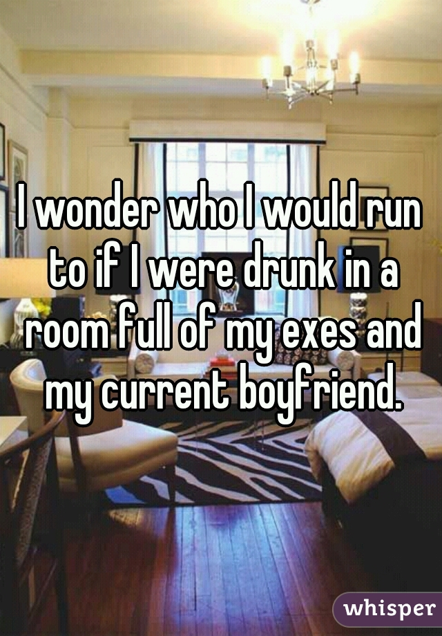 I wonder who I would run to if I were drunk in a room full of my exes and my current boyfriend.