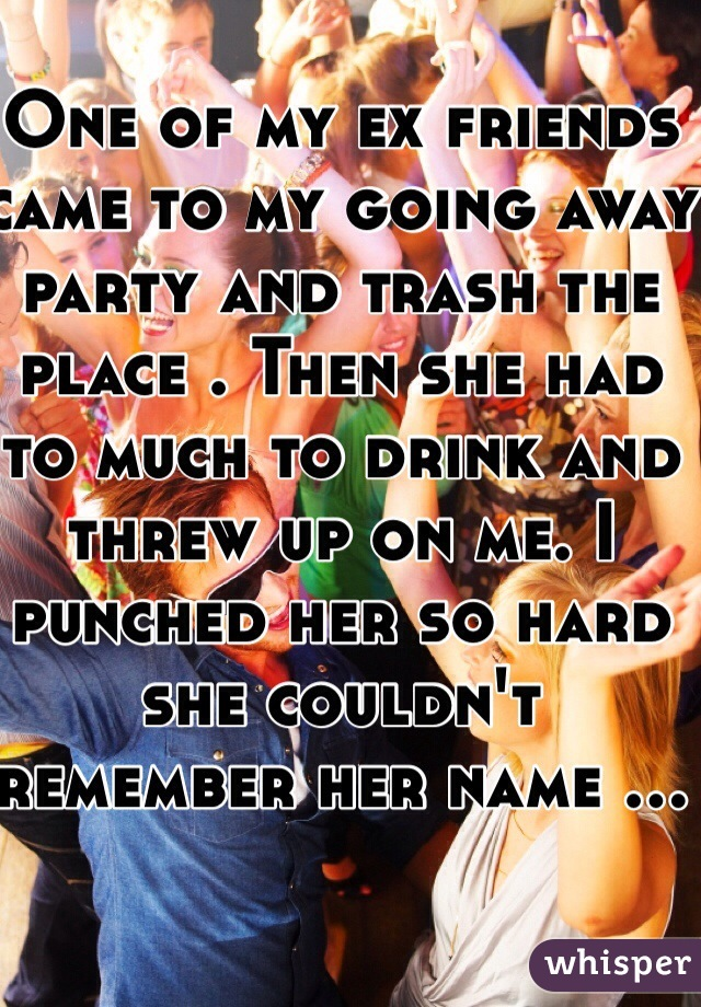 One of my ex friends came to my going away party and trash the place . Then she had to much to drink and threw up on me. I punched her so hard she couldn't remember her name ...