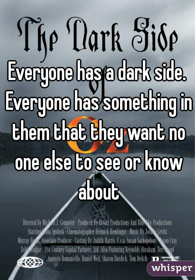 Everyone has a dark side. Everyone has something in them that they want no one else to see or know about