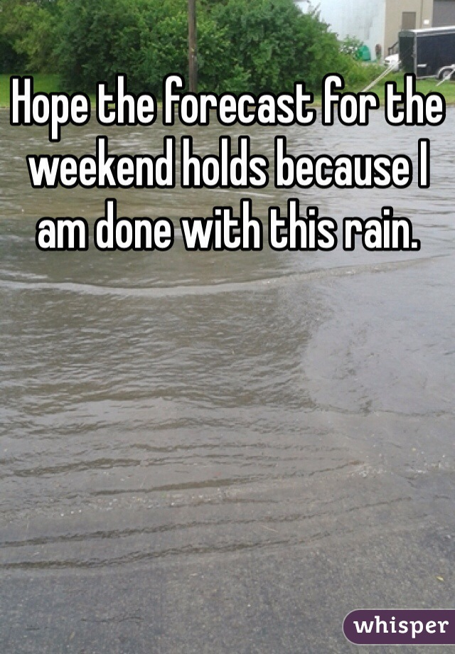 Hope the forecast for the weekend holds because I am done with this rain.