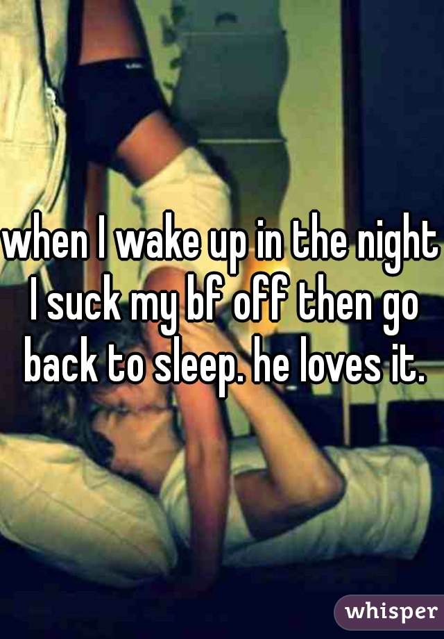when I wake up in the night I suck my bf off then go back to sleep. he loves it.
