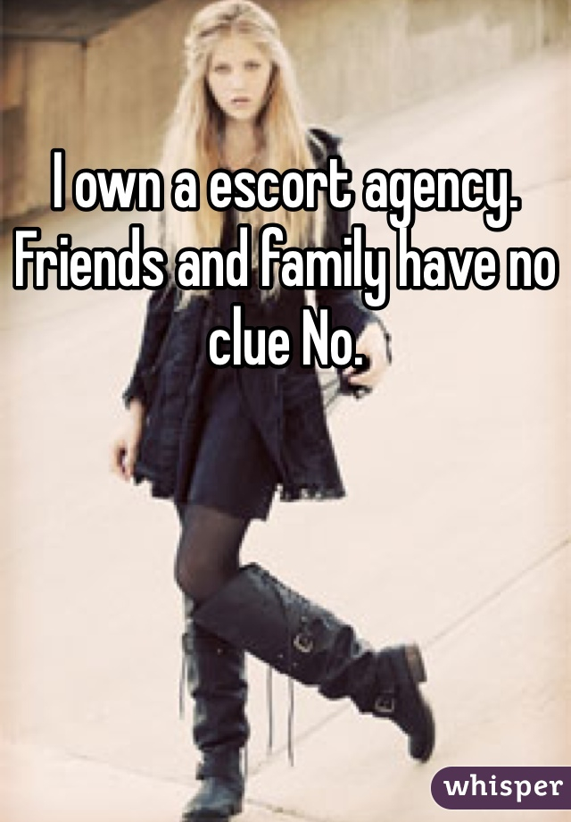 I own a escort agency. Friends and family have no clue No.