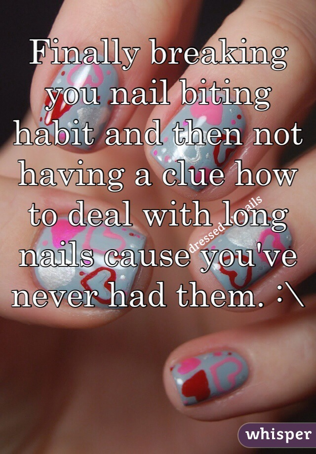 Finally breaking you nail biting habit and then not having a clue how to deal with long nails cause you've never had them. :\