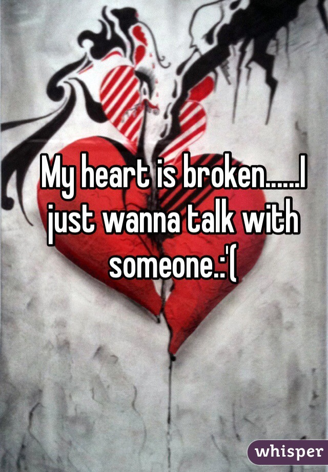 My heart is broken......I just wanna talk with someone.:'(