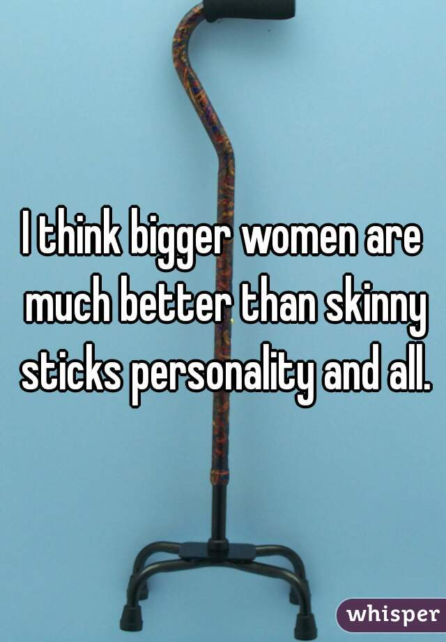 I think bigger women are much better than skinny sticks personality and all.