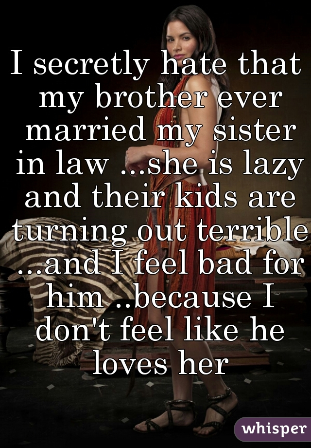 I secretly hate that my brother ever married my sister in law ...she is lazy and their kids are turning out terrible ...and I feel bad for him ..because I don't feel like he loves her