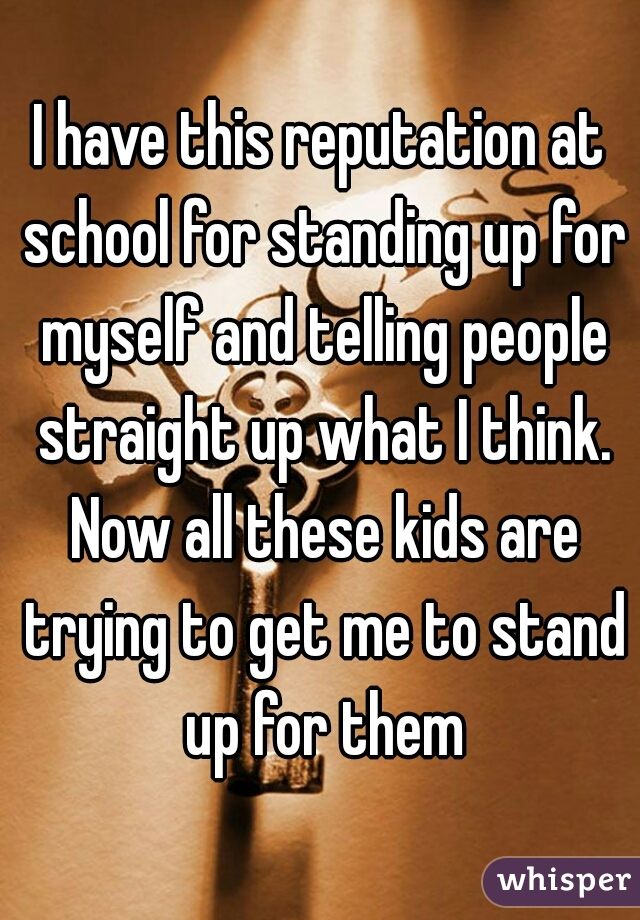 I have this reputation at school for standing up for myself and telling people straight up what I think. Now all these kids are trying to get me to stand up for them