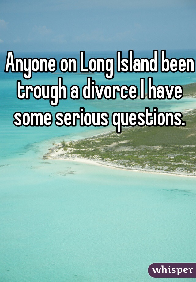 Anyone on Long Island been trough a divorce I have some serious questions.