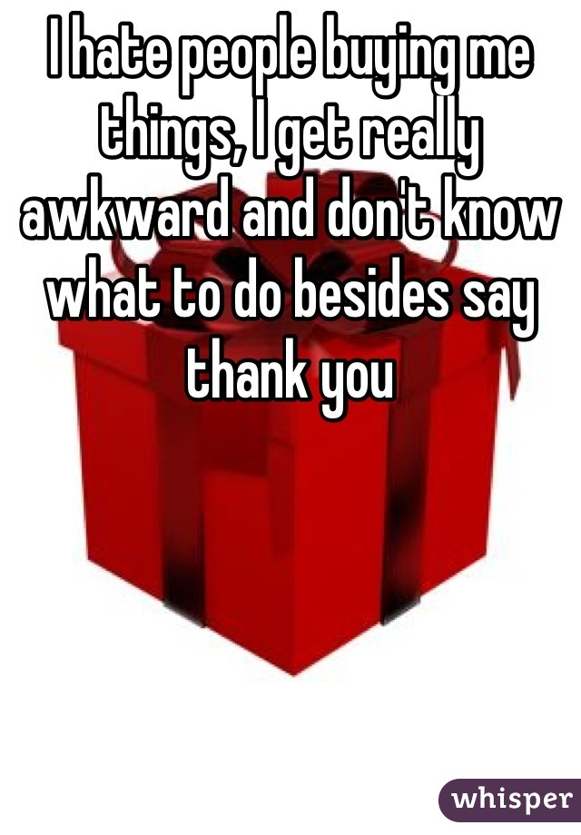 I hate people buying me things, I get really awkward and don't know what to do besides say thank you