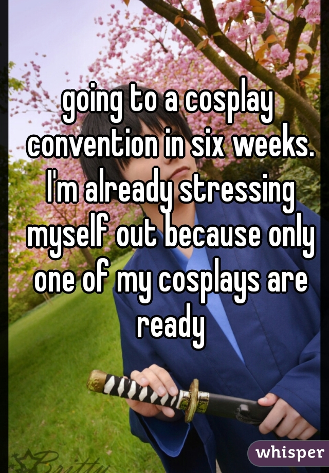 going to a cosplay convention in six weeks. I'm already stressing myself out because only one of my cosplays are ready