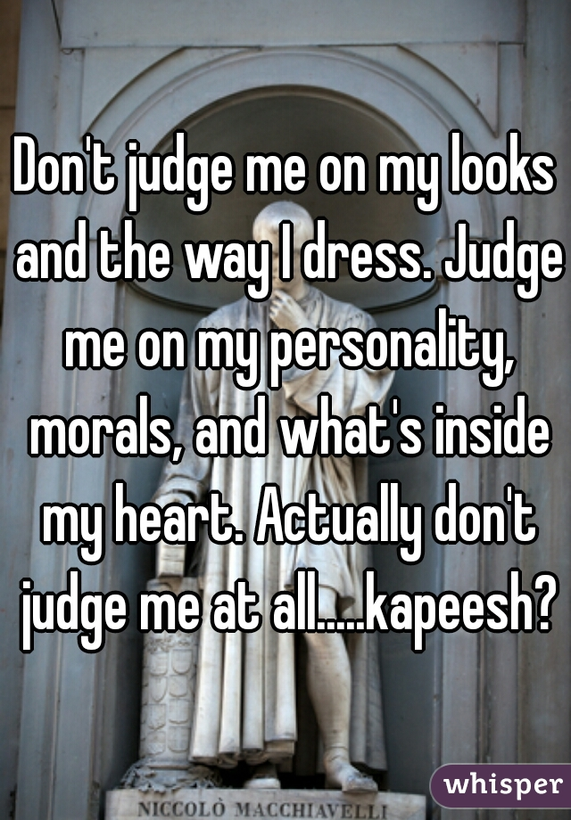 Don't judge me on my looks and the way I dress. Judge me on my personality, morals, and what's inside my heart. Actually don't judge me at all.....kapeesh?