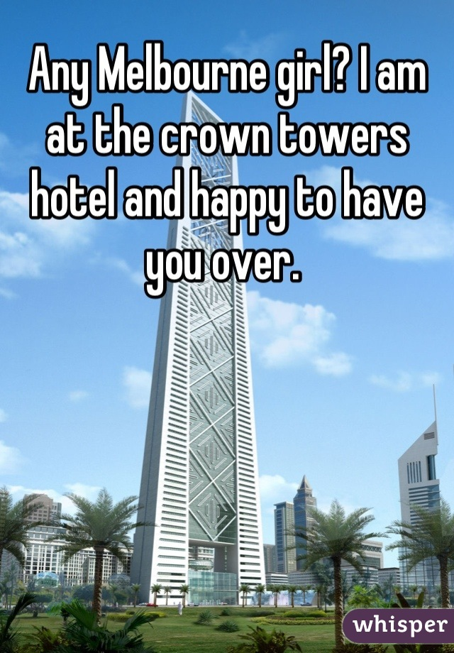 Any Melbourne girl? I am at the crown towers hotel and happy to have you over.