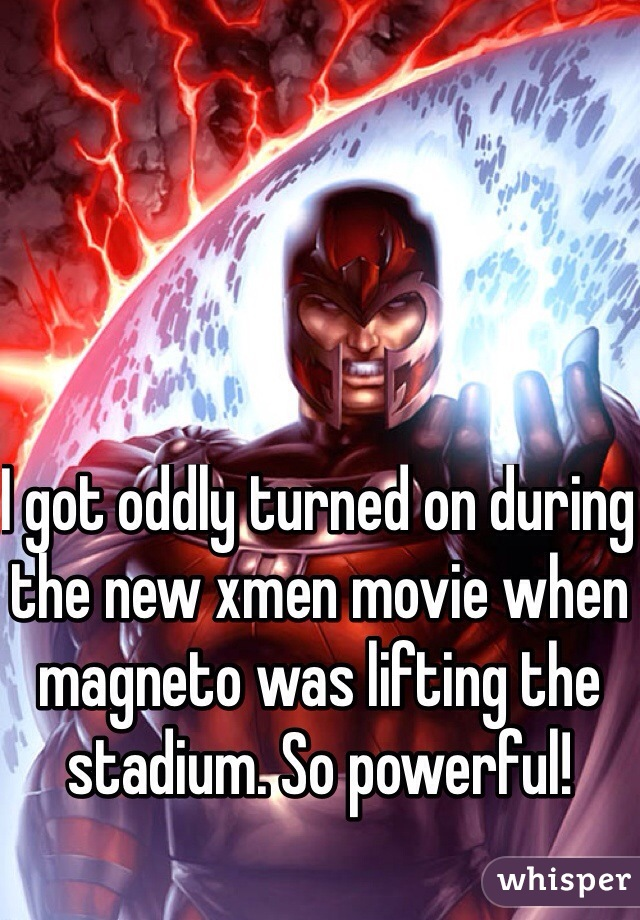 I got oddly turned on during the new xmen movie when magneto was lifting the stadium. So powerful!