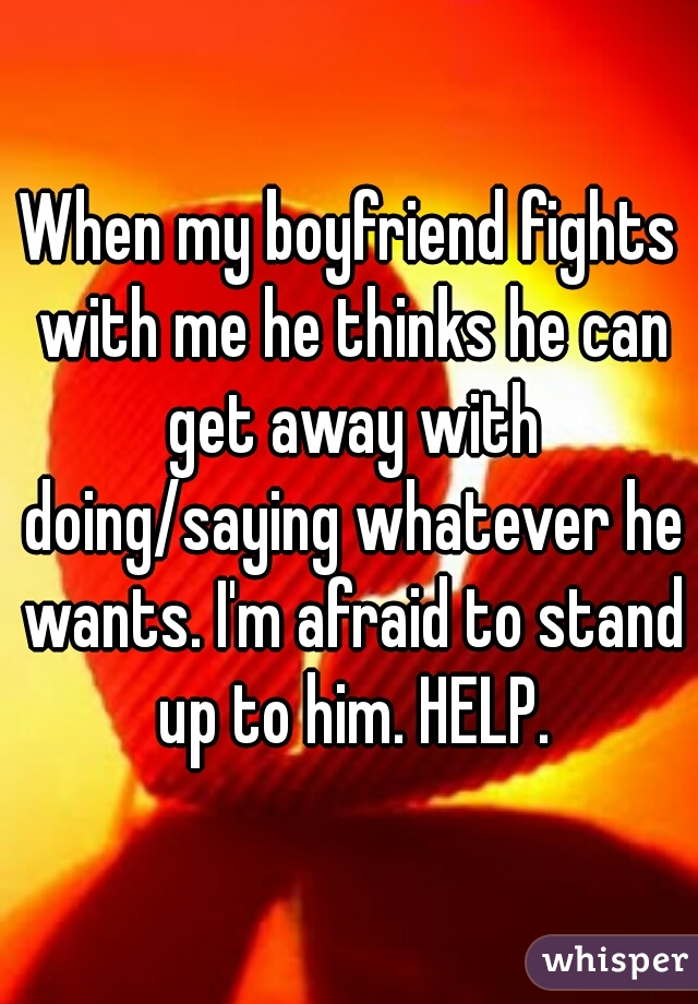 When my boyfriend fights with me he thinks he can get away with doing/saying whatever he wants. I'm afraid to stand up to him. HELP.
