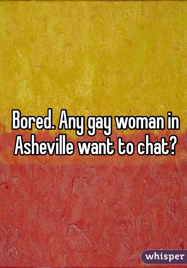 Bored. Any gay woman in Asheville want to chat?
