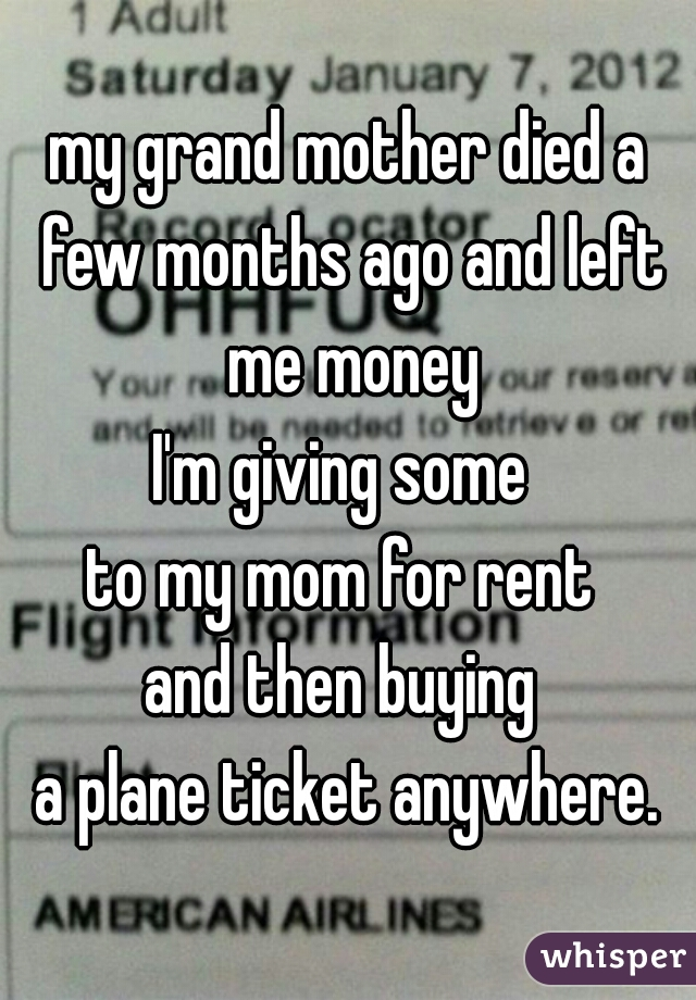 my grand mother died a few months ago and left me money  I'm giving some  to my mom for rent  and then buying  a plane ticket anywhere.
