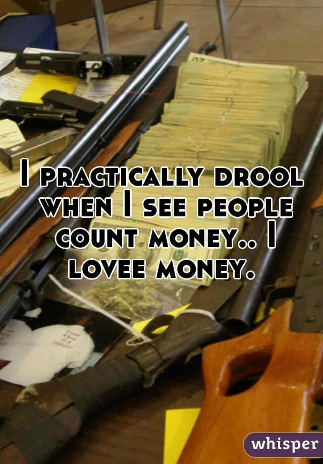 I practically drool when I see people count money.. I lovee money.