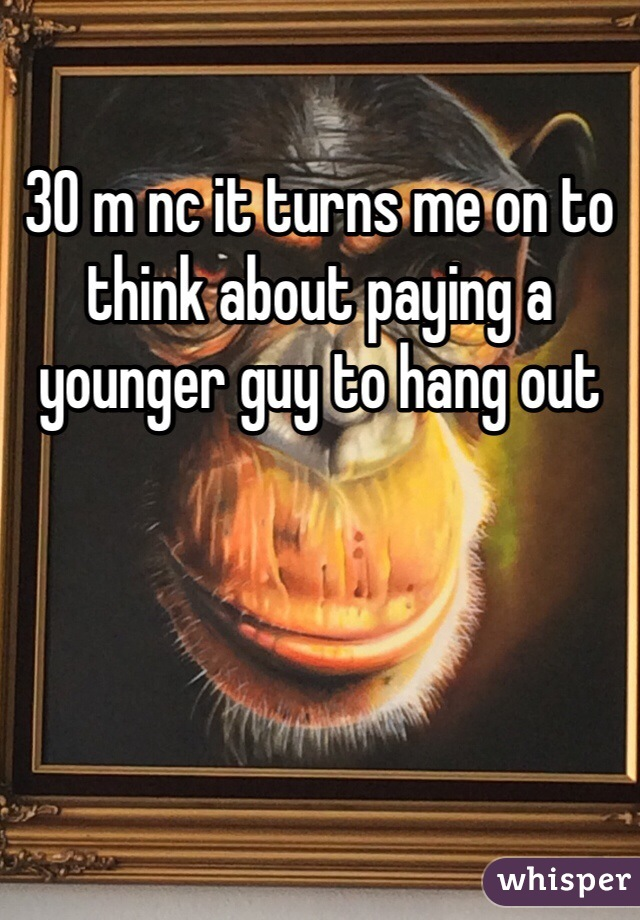 30 m nc it turns me on to think about paying a younger guy to hang out