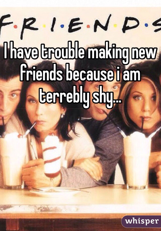 I have trouble making new friends because i am terrebly shy...