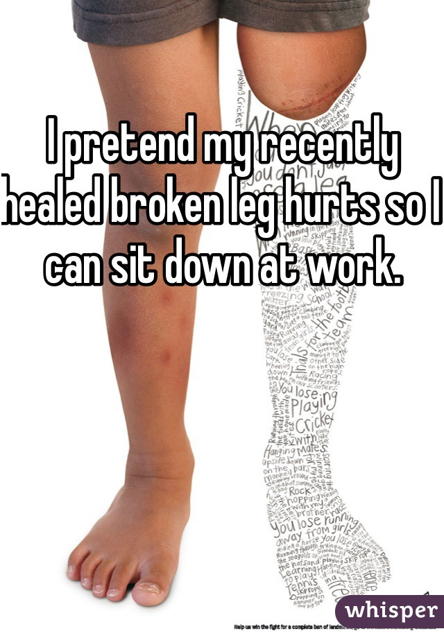 I pretend my recently healed broken leg hurts so I can sit down at work.