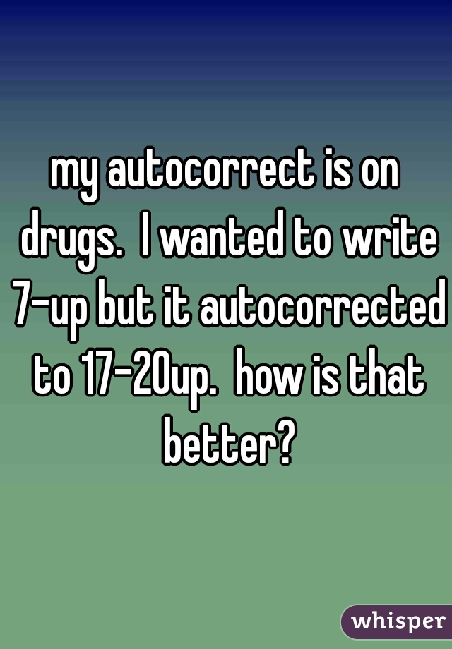 my autocorrect is on drugs.  I wanted to write 7-up but it autocorrected to 17-20up.  how is that better?