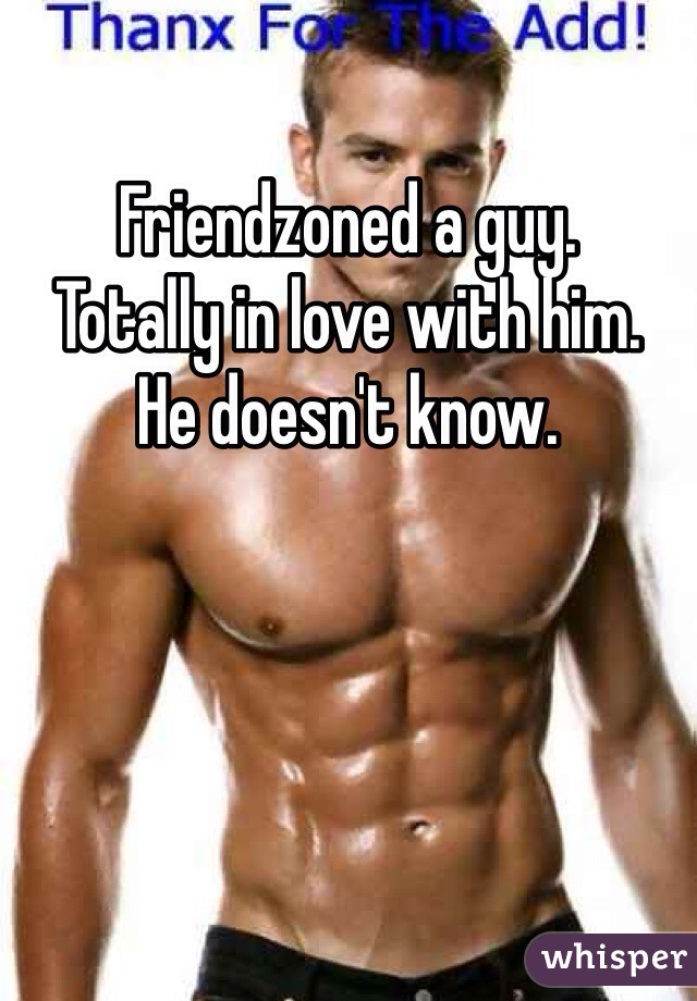 Friendzoned a guy. Totally in love with him. He doesn't know.