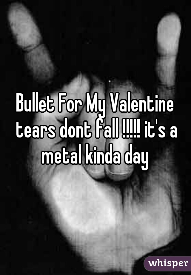 Bullet For My Valentine tears dont fall !!!!! it's a metal kinda day