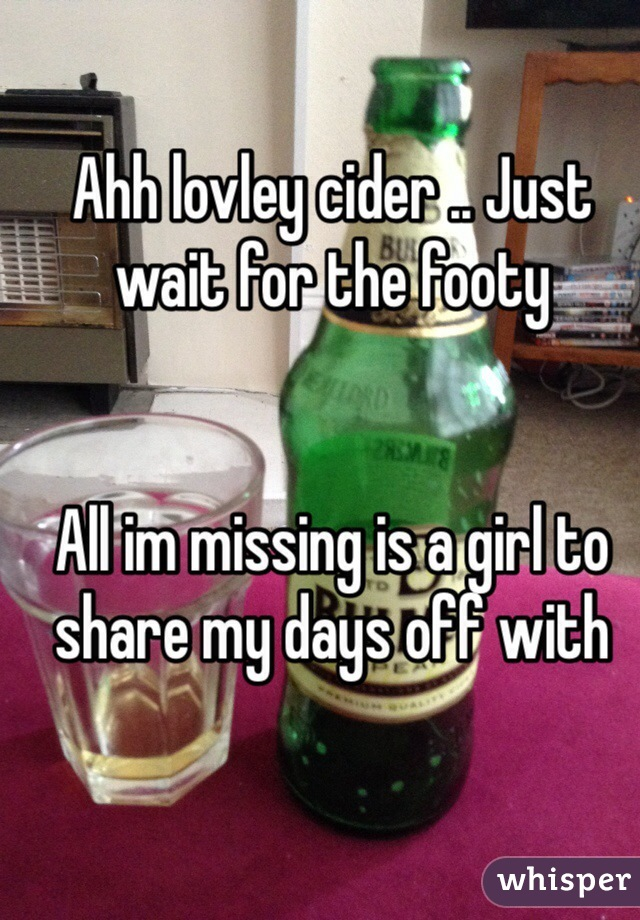 Ahh lovley cider .. Just wait for the footy    All im missing is a girl to share my days off with