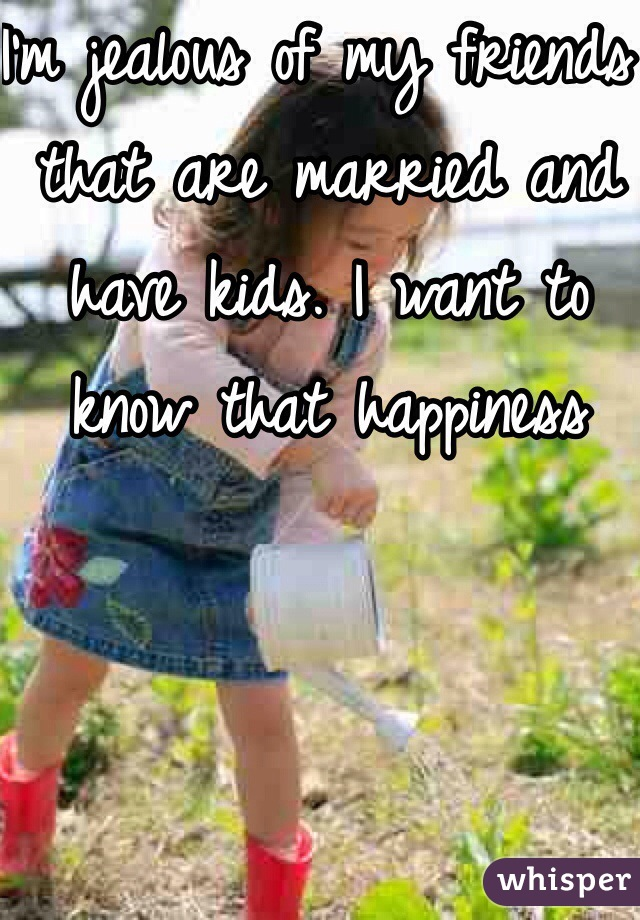 I'm jealous of my friends that are married and have kids. I want to know that happiness