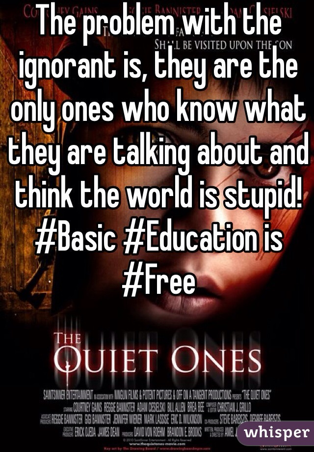 The problem with the ignorant is, they are the only ones who know what they are talking about and think the world is stupid! ‪#‎Basic‬ ‪#‎Education‬ is ‪#‎Free‬