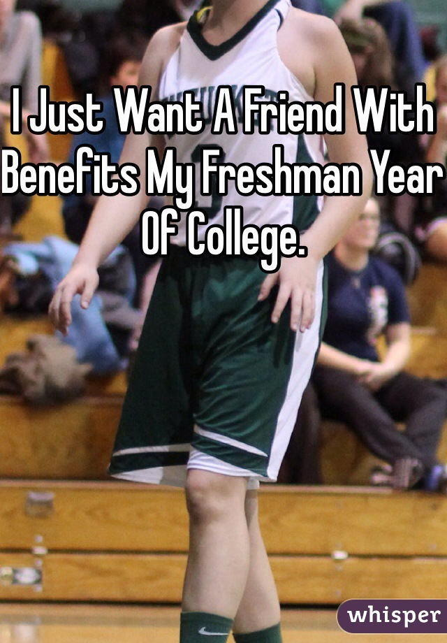 I Just Want A Friend With Benefits My Freshman Year Of College.