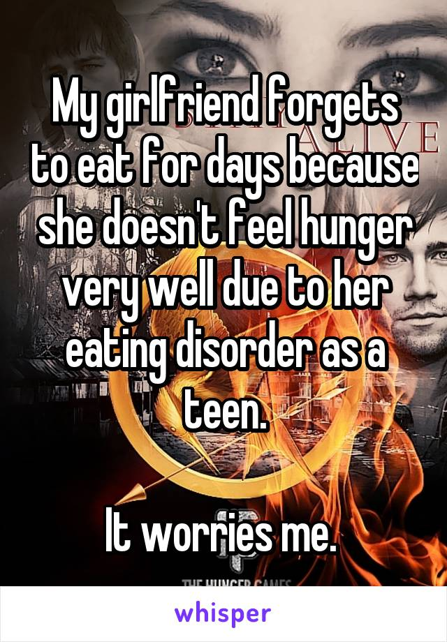 My girlfriend forgets to eat for days because she doesn't feel hunger very well due to her eating disorder as a teen.  It worries me.