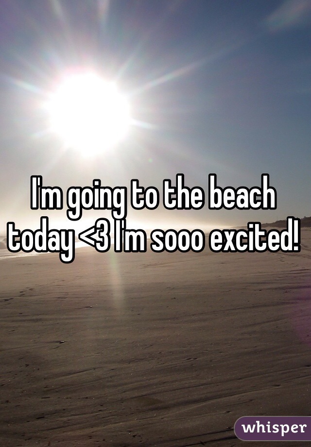 I'm going to the beach today <3 I'm sooo excited!