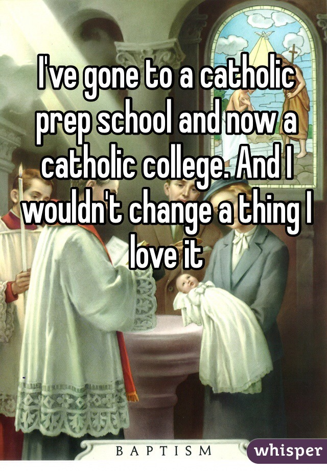 I've gone to a catholic prep school and now a catholic college. And I wouldn't change a thing I love it