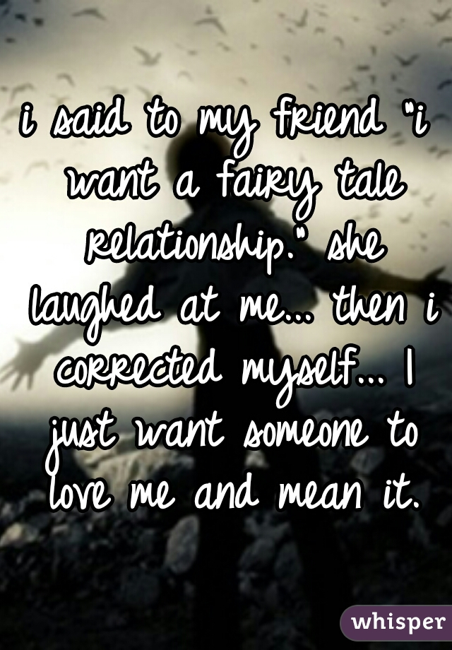 """i said to my friend """"i want a fairy tale relationship."""" she laughed at me... then i corrected myself... I just want someone to love me and mean it."""