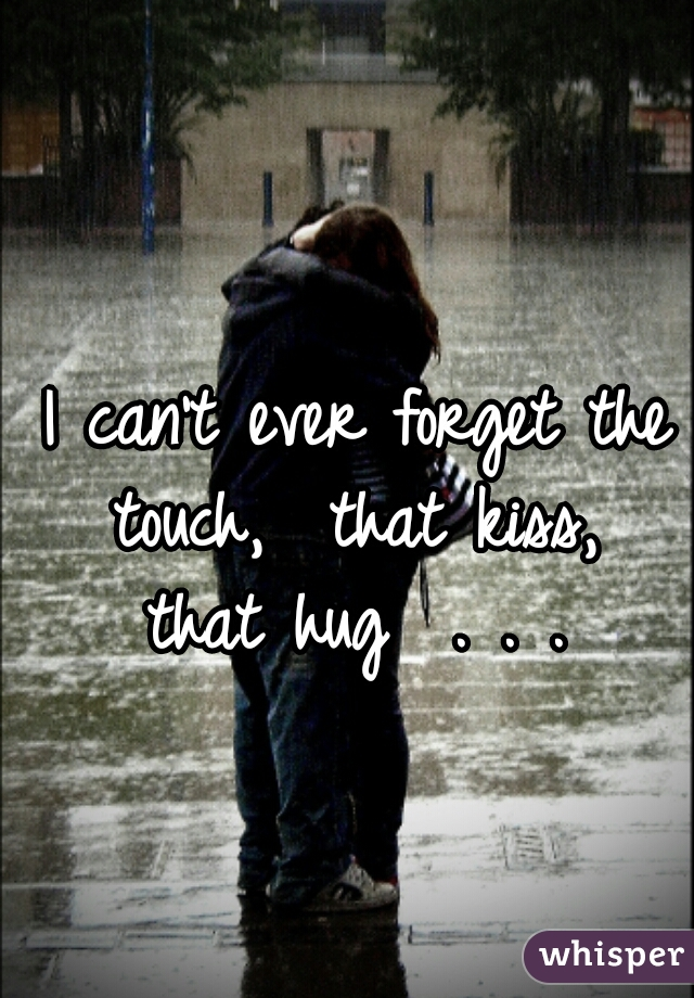 I can't ever forget the touch,  that kiss,  that hug  . . .