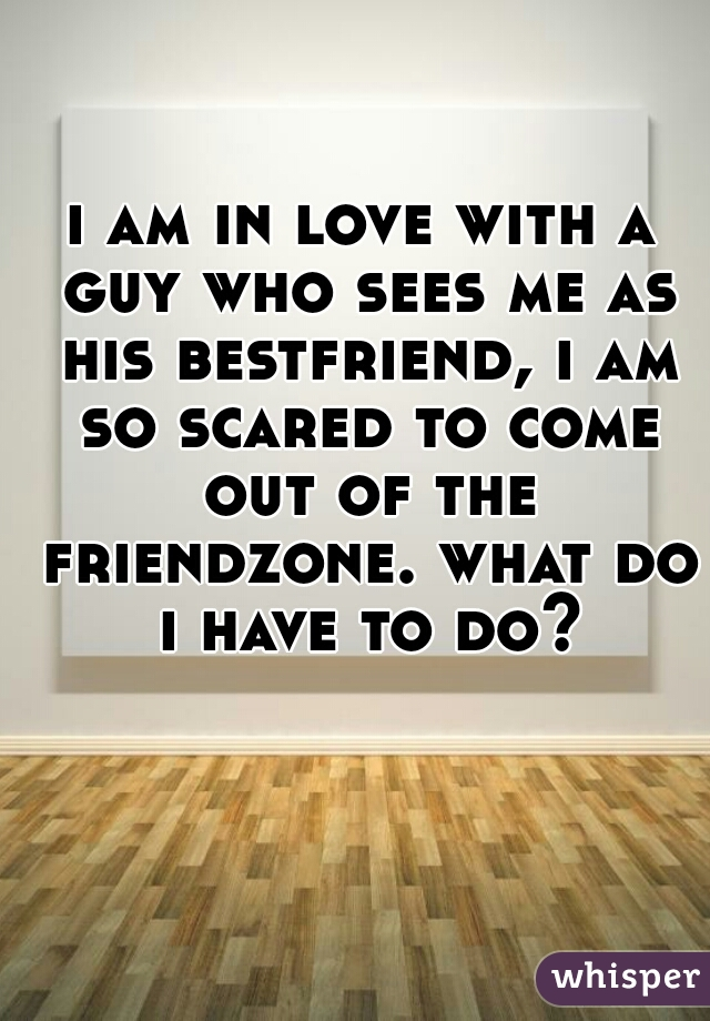 i am in love with a guy who sees me as his bestfriend, i am so scared to come out of the friendzone. what do i have to do?
