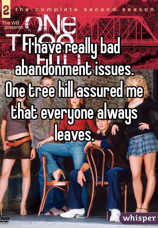 I have really bad abandonment issues.  One tree hill assured me that everyone always leaves.