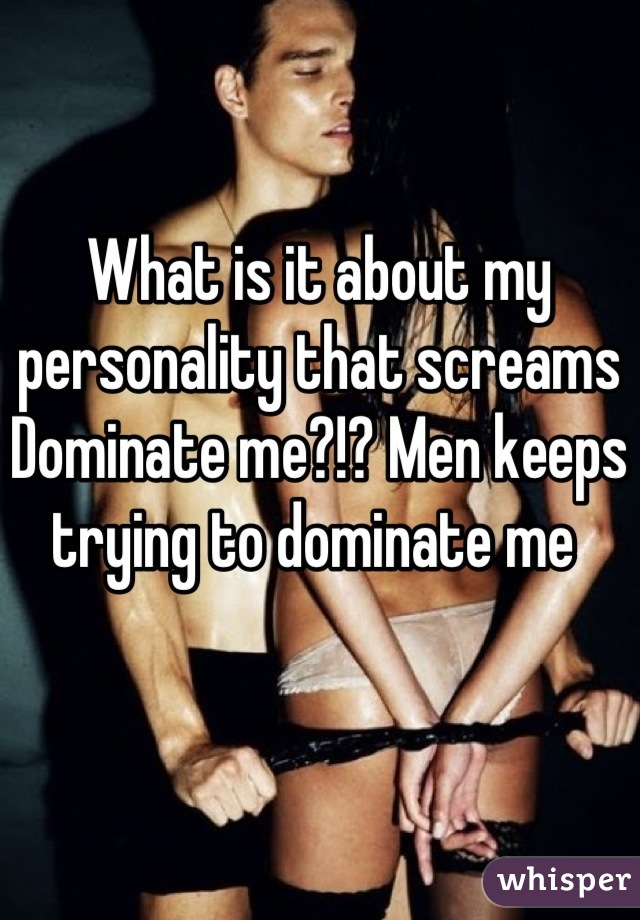 What is it about my personality that screams Dominate me?!? Men keeps trying to dominate me