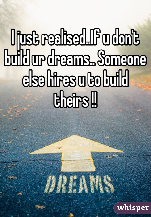 I just realised..If u don't build ur dreams.. Someone else hires u to build theirs !!
