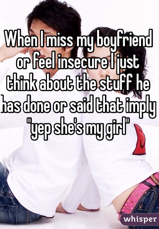"""When I miss my boyfriend or feel insecure I just think about the stuff he has done or said that imply """"yep she's my girl"""""""